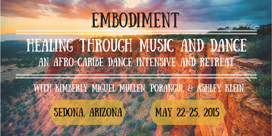 Embodiment: Healing through Music and dance, an afro-caribe dance intensive and retreat. With Kimberly Miguel Mullen, Porangui, and Ashley Klein. Sedona, AZ. May 22-25, 2015